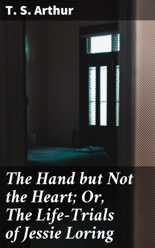 T. S. Arthur: The Hand but Not the Heart; Or, The Life-Trials of Jessie Loring