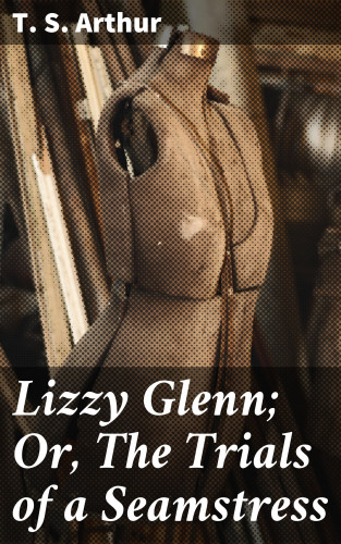 T. S. Arthur: Lizzy Glenn; Or, The Trials of a Seamstress