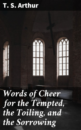 T. S. Arthur: Words of Cheer for the Tempted, the Toiling, and the Sorrowing