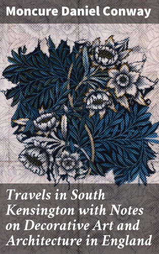 Moncure Daniel Conway: Travels in South Kensington with Notes on Decorative Art and Architecture in England