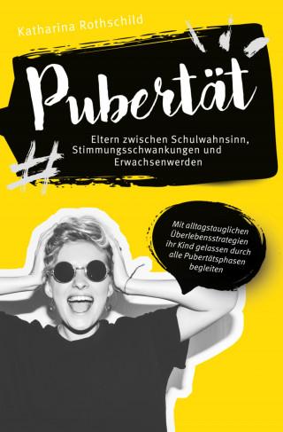 Katharina Rothschild: Pubertät – Eltern zwischen Schulwahnsinn, Stimmungsschwankungen und Erwachsenwerden