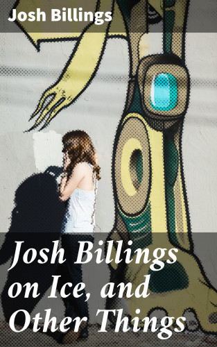 Josh Billings: Josh Billings on Ice, and Other Things