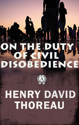 Henry David Thoreau: On the Duty of Civil Disobedience
