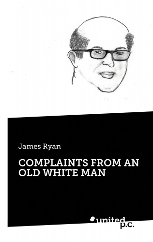 James Ryan: COMPLAINTS FROM AN OLD WHITE MAN