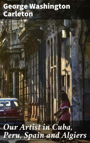 George Washington Carleton: Our Artist in Cuba, Peru, Spain and Algiers