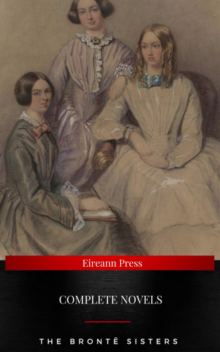 Charlotte Brontë, Emily Bronte, Anne Bronte: The Brontë Sisters : Complete Novels