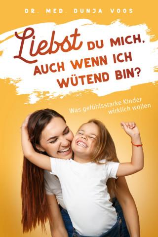Dunja Voos: Liebst du mich, auch wenn ich wütend bin? Was gefühlsstarke Kinder wirklich wollen