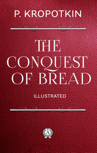 Peter Kropotkin: The Conquest of Bread (Illustrated)