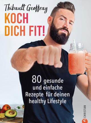 Thibault Geoffray: Koch dich fit! 80 gesunde Rezepte & Workouts für deinen definierten Körper.