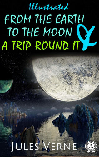 Jules Verne, Lewis Page Mercier: From the Earth to the Moon and a Trip Round It (illustrated)