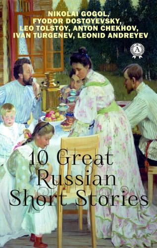 Anton Chekhov, Ivan Turgenev, Nikolai Gogol, Leo Tolstoy, Fyodor Dostoevsky, Leonid Andreyev: 10 Great Russian Short Stories