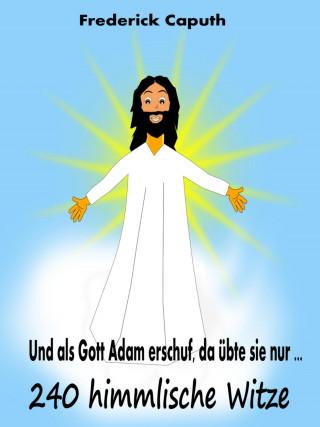 Frederick Caputh: Und als Gott Adam erschuf, da übte sie nur ...