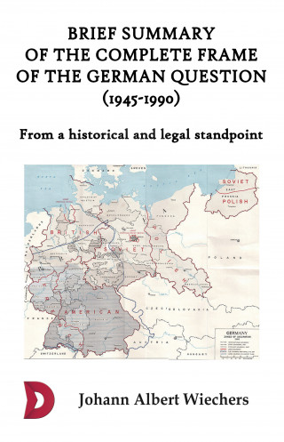 Johann Albert Wiechers: Brief summary of the complete frame of the German Question (1945-1990)