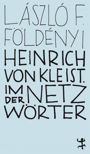 László F. Földényi: Heinrich von Kleist. Im Netz der Wörter