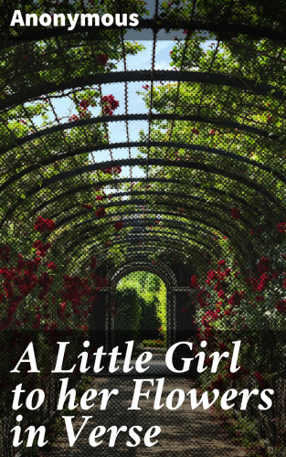 Anonymous: A Little Girl to her Flowers in Verse