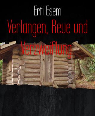 Erti Esem: Verlangen, Reue und Verzweiflung.