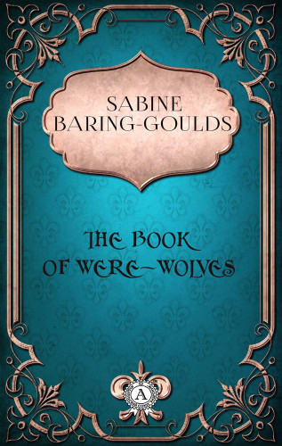 Sabine Baring-Gould: Sabine Baring-Gould - The Book of Were-Wolves
