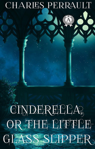 Charles Perrault, Andrew Lang: Charles Perrault - Cinderella Or The Little Glass Slipper