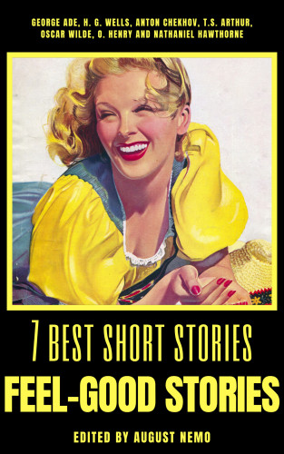 George Ade, H. G. Wells, Anton Chekhov, T. S. Arthur, Oscar Wilde, O. Henry, Nathaniel Hawthorne, August Nemo: 7 best short stories - Feel-Good Stories