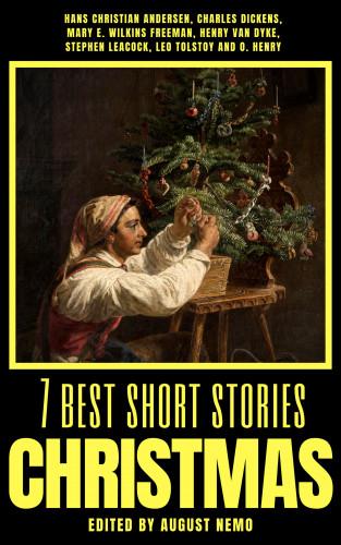 Hans Christian Andersen, Charles Dickens, Mary E. Wilkins Freeman, Henry van Dyke, Stephen Leacock, Leo Tolstoy, O. Henry, August Nemo: 7 best short stories - Christmas
