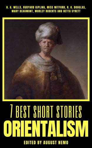 August Nemo, H. G. Wells, Mary Russell Mitford, Morley Roberts, Netta Syrett, Rudyard Kipling, Mary Beaumont, R. K. Douglas: 7 best short stories - Orientalism