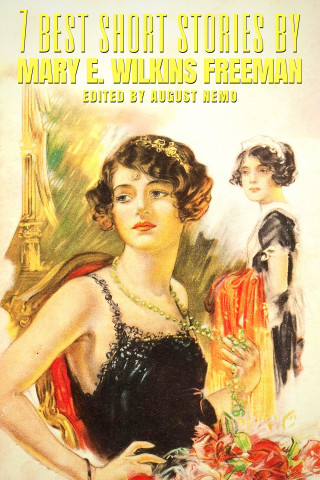 Mary E. Wilkins Freeman, August Nemo: 7 best short stories by Mary E. Wilkins Freeman