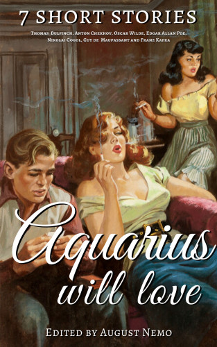 Thomas Bulfinch, Anton Chekhov, Oscar Wilde, Edgar Allan Poe, Nikolai Gogol, Guy de Maupassant, Franz Kafka, August Nemo: 7 short stories that Aquarius will love