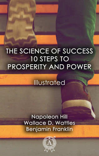 Napoleon Hill, Wallace D. Wattles, Benjamin Franklin: The Science of Success: 10 Steps to Prosperity and Power (Illustrated)