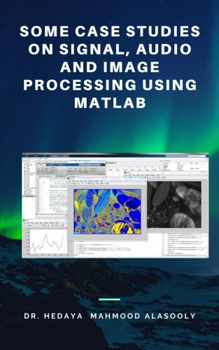 Dr. Hedaya Mahmood Alasooly: Some Case Studies on Signal, Audio and Image Processing Using Matlab