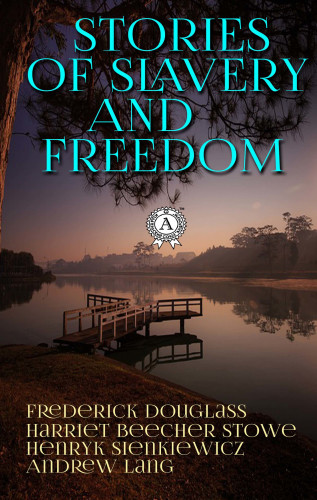 Frederick Douglass, Harriet Beecher Stowe, Henryk Sienkiewicz, Andrew Lang: Stories of Slavery and Freedom