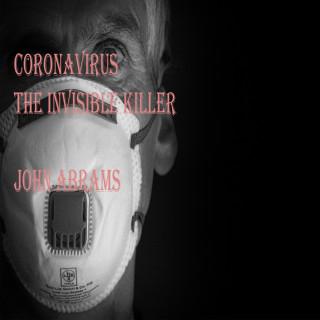 John Abrams: Coronavirus (The Invisible Killer)