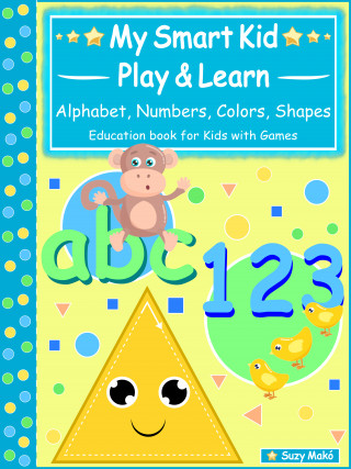 Suzy Makó: My Smart Kids - Play & Learn - abc Alphabet, 123 Numbers, Colors, Shapes