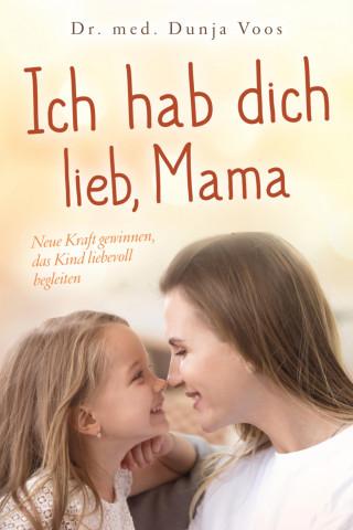 Dunja Voos: Ich hab dich lieb, Mama: Neue Kraft gewinnen, das Kind liebevoll begleiten (für Mütter)