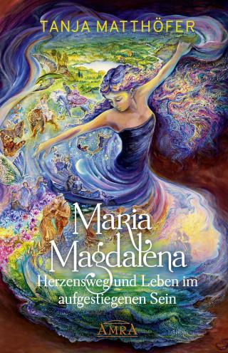 Tanja Matthöfer: Maria Magdalena - Herzensweg und Leben im aufgestiegenen Sein