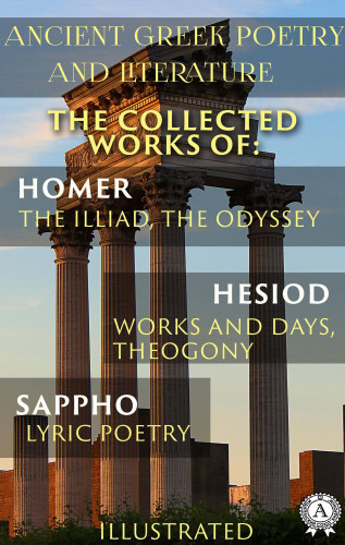 Homer, Hesiod, Sappho, William Cowper, Alexander Pope, John Myers O'Hara, Hugh G. Evelyn-White: Ancient Greek poetry and Literature. The Collected Works of Homer, Hesiod, and Sappho (Illustrated)