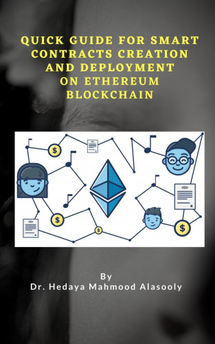 Dr. Hedaya Mahmood Alasooly: Quick Guide for Smart Contracts Creation and Deployment on Ethereum Blockchain