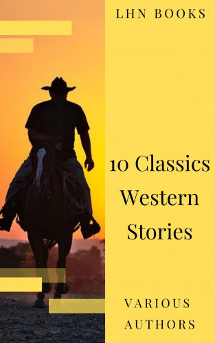 LHN Books, Andy Adams, Frederic Homer Balch, B.M. Bower, Dane Coolidge, James Fenimore Cooper, Bret Harte, Washington Irving, Samuel Merwin, Marah Ellis Ryan: 10 Classics Western Stories