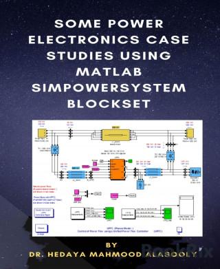 Dr. Hedaya Mamood Alasooly: Some Power Electronics Case Studies Using Matlab Simpowersystem Blockset