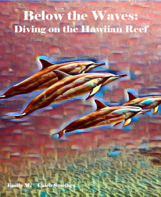 Emily M., Caleb Smeikes: Below the Waves: Diving on the Hawaiian Reef
