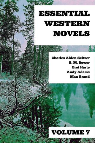 Charles Alden Seltzer, B. M. Bower, Bret Harte, Andy Adams, Max Brand, August Nemo: Essential Western Novels - Volume 7