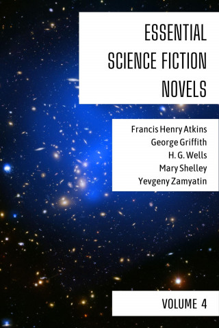 Francis Henry Atkins, George Griffith, H. G. Wells, Mary Shelley, Yevgeny Zamyatin, August Nemo: Essential Science Fiction Novels - Volume 4