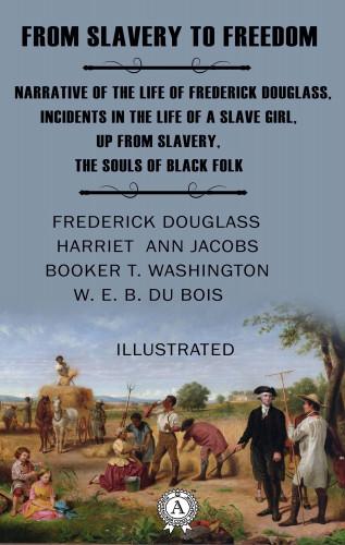 Frederick Douglass, Harriet Ann Jacobs, Booker Taliaferro Washington, W. E. B. Du Bois: From Slavery to Freedom (Illustrated)