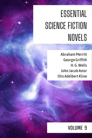 Abraham Merritt, George Griffith, H. G. Wells, John Jacob Astor, Otis Adelbert Kline, August Nemo: Essential Science Fiction Novels - Volume 9