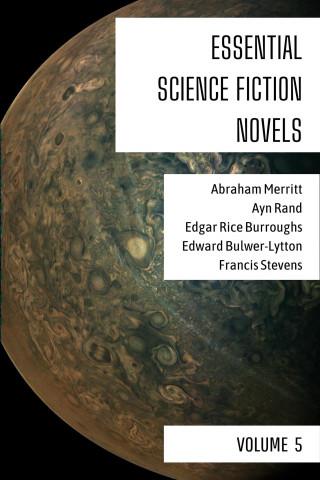 Abraham Merritt, Ayn Rand, Edgar Rice Burroughs, Edward Bulwer-Lytton, Francis Stevens, August Nemo: Essential Science Fiction Novels - Volume 5