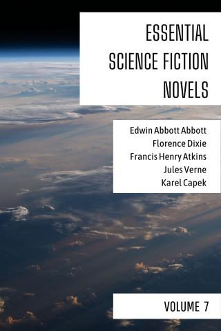 Edwin Abbott Abbott, Florence Dixie, Francis Henry Atkins, Jules Verne, Karel Capek, August Nemo: Essential Science Fiction Novels - Volume 7