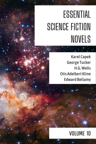 Karel Capek, George Tucker, H. G. Wells, Otis Adelbert Kline, Edward Bellamy, August Nemo: Essential Science Fiction Novels - Volume 10