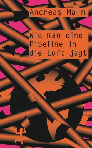 Andreas Malm: Wie man eine Pipeline in die Luft jagt