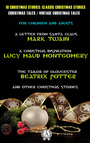 Mark Twain, Lucy Maud Montgomery, Beatrix Potter: 10 Christmas Stories: Classic Christmas Stories | Christmas Tales | Vintage Christmas Tales | For Children and Adults
