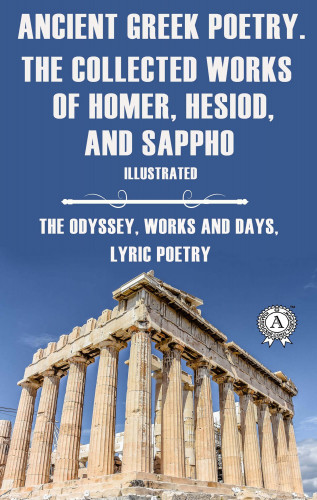 Homer, Hesiod, Sappho: Ancient Greek poetry. The Collected Works of Homer, Hesiod and Sappho (Illustrated)