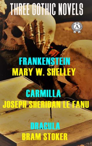 Mary W. Shelley, Joseph Sheridan Le Fanu, Bram Stoker: Three Gothic Novels: Frankenstein, Carmilla, Dracula